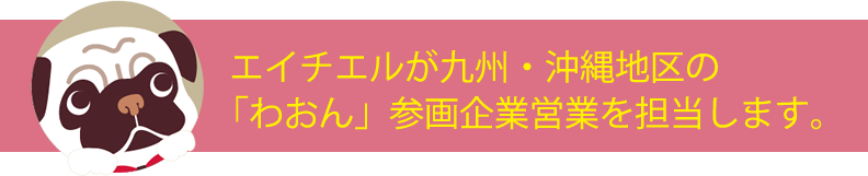 エイチエルが九州・沖縄地区の「わおん」参画企業営業を担当します。